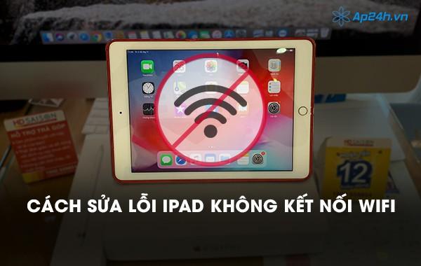 Cách sửa lỗi iPad không kết nối Wifi