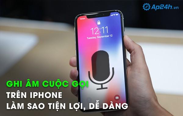 Ghi âm cuộc gọi trên iPhone làm sao tiện lợi, dễ dàng