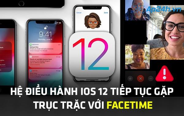 Hệ điều hành iOS 12 tiếp tục gặp trục trặc với Facetime