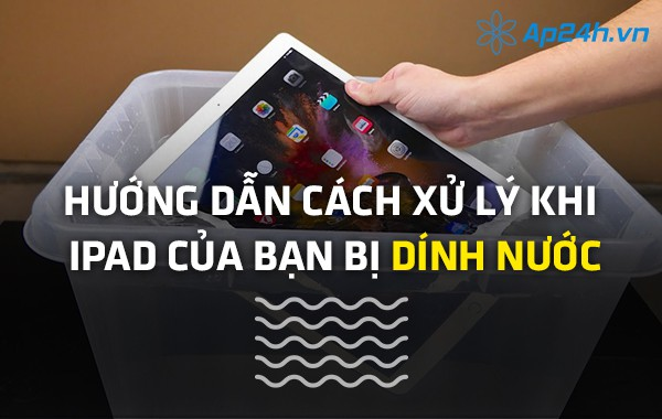 Hướng dẫn cách xử lý khi iPad của bạn bị dính nước