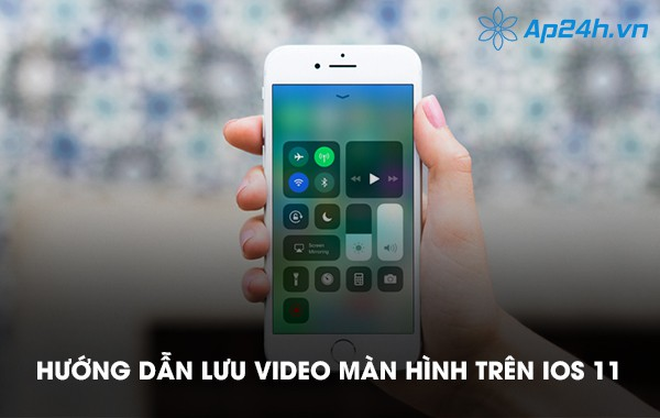 Hướng dẫn lưu video màn hình trên iOS 11