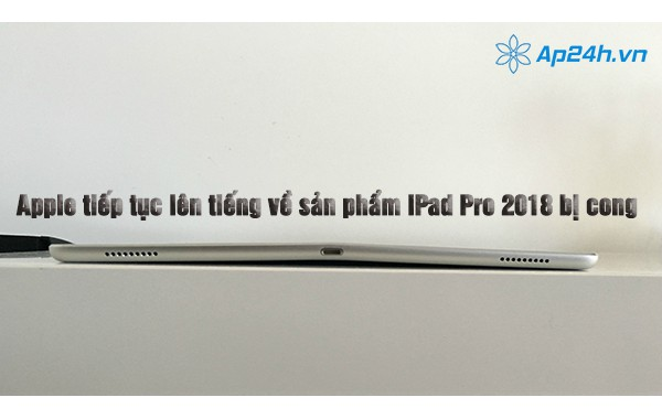 Apple tiếp tục lên tiếng về sản phẩm iPad Pro 2018 bị cong