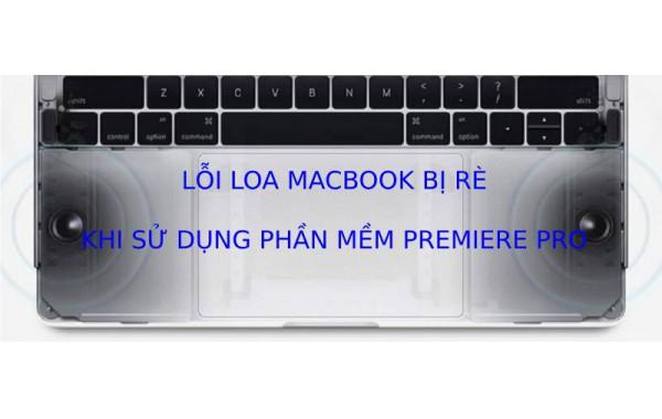 Loa Macbook Pro bị rè vĩnh viễn khi sử dụng phần mềm Premiere Pro