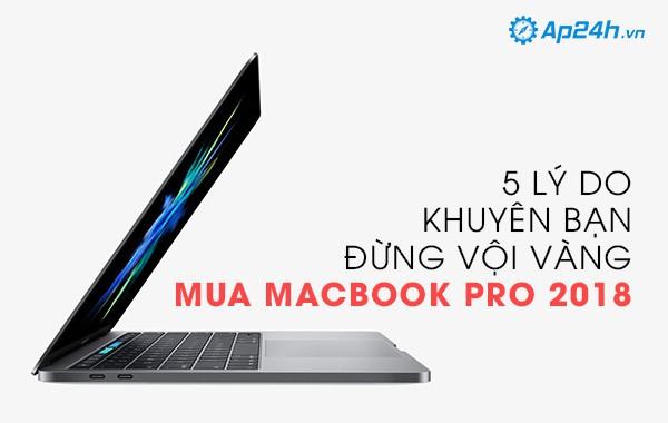 5 lý do khuyên đừng vội vàng mua Macbook Pro 2018