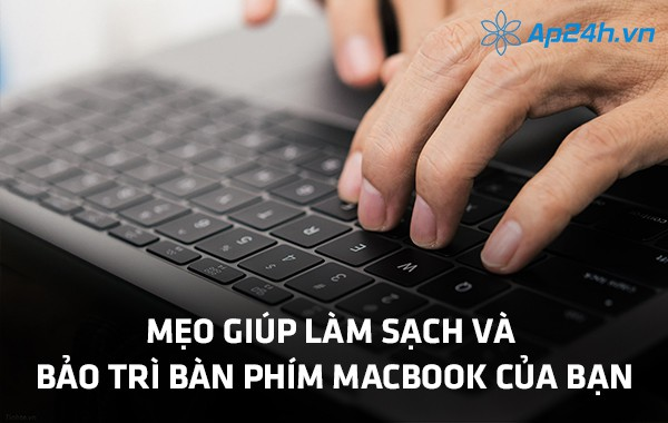Mẹo giúp làm sạch và bảo trì bàn phím Macbook của bạn