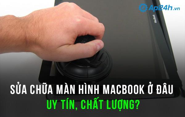 Sửa chữa màn hình macbook ở đâu uy tín, chất lượng