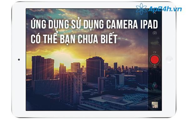 Ứng dụng sử dụng camera iPad có thể bạn chưa biết