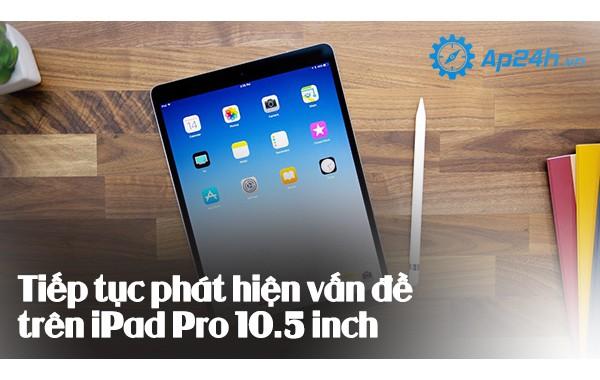 Tiếp tục phát hiện vấn đề trên iPad Pro 10.5 inch
