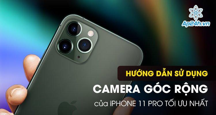 Hướng dẫn sử dụng camera góc rộng của iPhone 11 Pro tối ưu nhất