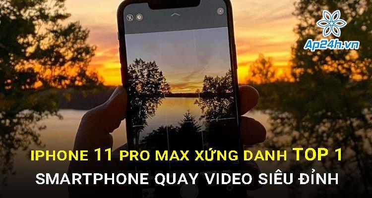iPhone 11 Pro Max xứng danh Top 1 smartphone quay video siêu đỉnh