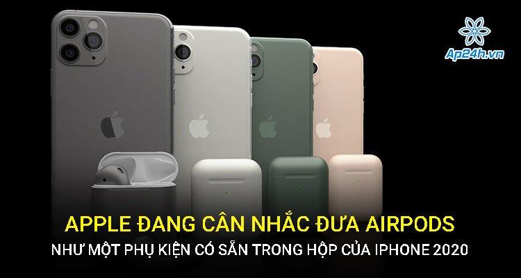 Apple đang cân nhắc đưa AirPods như một phụ kiện có sẵn trong hộp của iPhone 2020