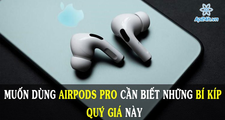 Muốn dùng AirPods Pro cần biết những bí kíp quý giá này