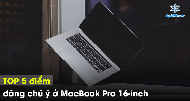 TOP 5 điểm đáng chú ý ở MacBook Pro 16-inch