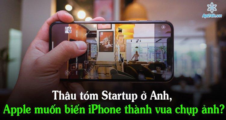Thâu tóm Startup ở Anh, Apple muốn biến iPhone thành vua chụp ảnh?