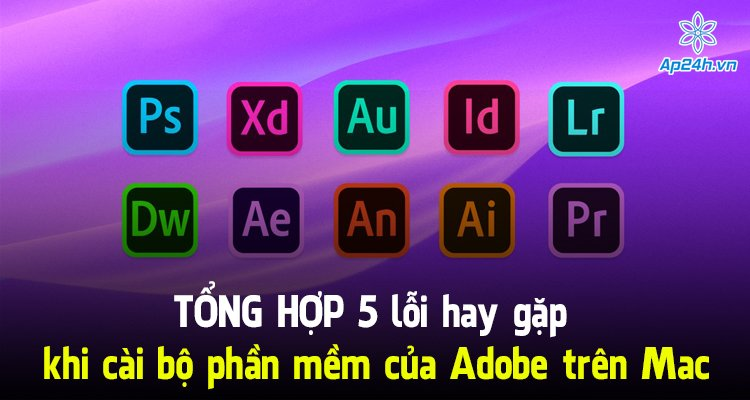 Tổng hợp 5 lỗi hay gặp khi cài bộ phần mềm của Adobe trên Mac