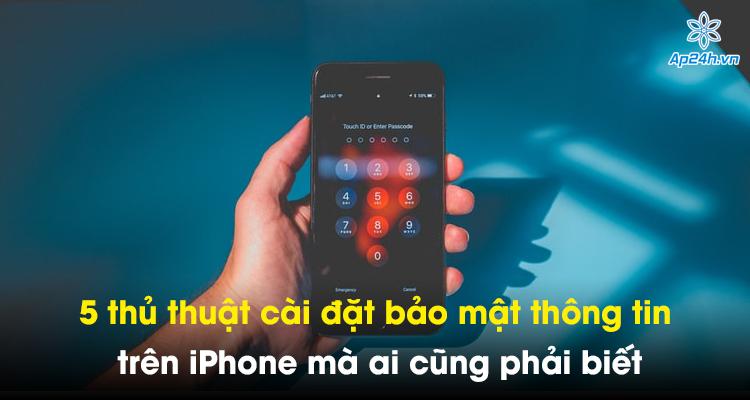 5 thủ thuật cài đặt bảo mật thông tin trên iPhone mà ai cũng phải biết