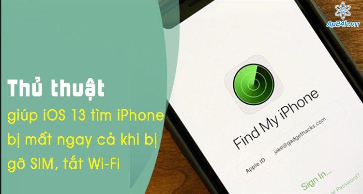 Thủ thuật giúp iOS 13 tìm iPhone bị mất ngay cả khi bị gỡ SIM, tắt Wi-Fi