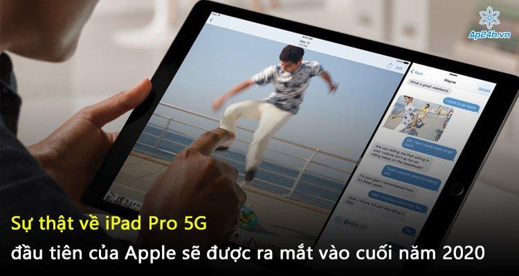Sự thật về iPad Pro 5G đầu tiên của Apple sẽ được ra mắt vào cuối năm 2020