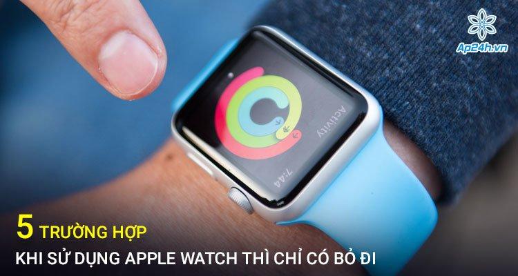 5 trường hợp khi sử dụng Apple Watch thì chỉ có bỏ đi