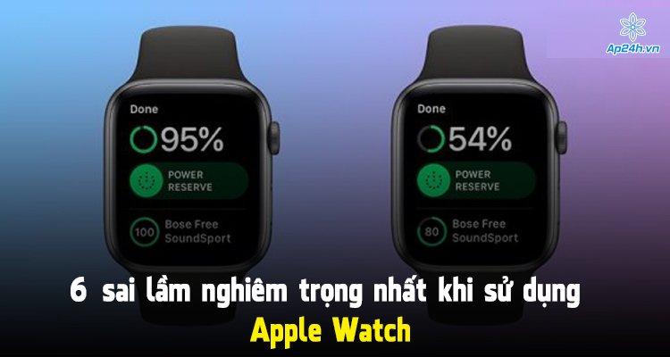 6 sai lầm nghiêm trọng nhất khi sử dụng Apple Watch