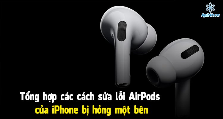 Tổng hợp các cách sửa lỗi AirPods của iPhone bị hỏng một bên