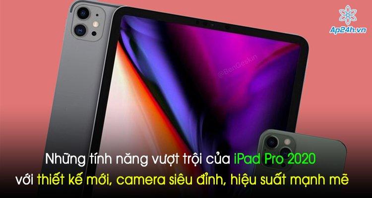 Những tính năng vượt trội của iPad Pro 2020 với thiết kế mới, camera siêu đỉnh, hiệu suất mạnh mẽ