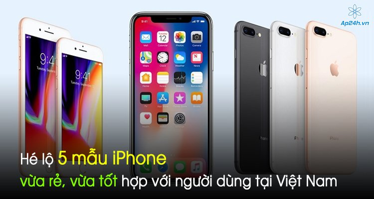 Hé lộ 5 mẫu iPhone vừa rẻ, vừa tốt hợp với người dùng tại Việt Nam