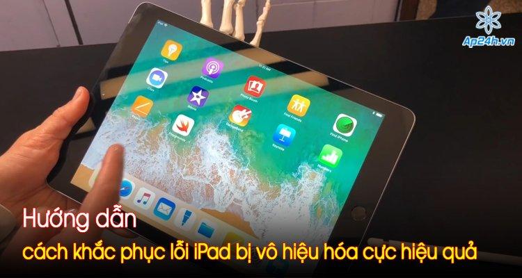 Hướng dẫn cách khắc phục lỗi iPad bị vô hiệu hóa cực hiệu quả