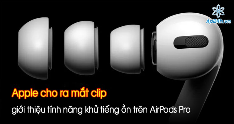 Apple cho ra mắt clip giới thiệu tính năng khử tiếng ồn trên AirPods Pro