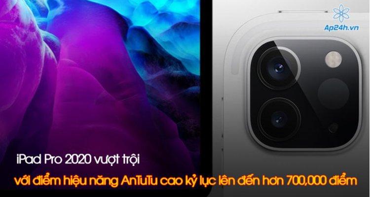 iPad Pro 2020 vượt trội với điểm hiệu năng AnTuTu cao kỷ lục lên đến hơn 700,000 điểm