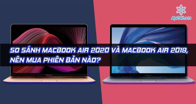 So sánh MacBook Air 2020 và MacBook Air 2019, nên mua phiên bản nào?