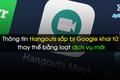 Thông tin Hangouts sắp bị Google khai tử thay thế bằng loạt dịch vụ mới