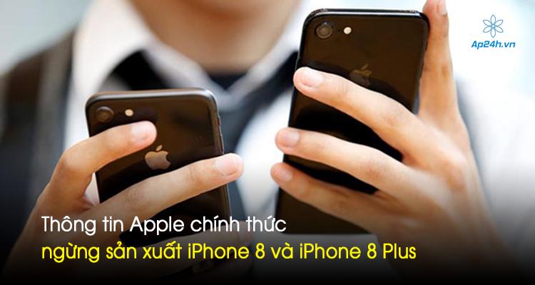 Thông tin Apple chính thức ngừng sản xuất iPhone 8 và iPhone 8 Plus