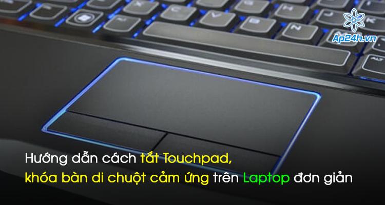 Hướng dẫn cách tắt Touchpad, khóa bàn di chuột cảm ứng trên Laptop đơn giản
