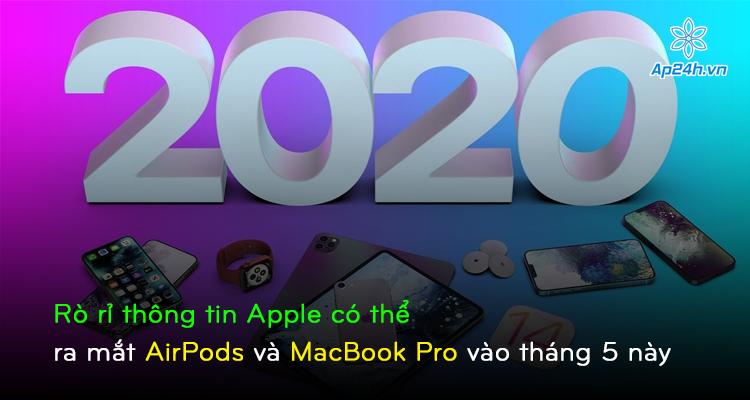 Rò rỉ thông tin Apple có thể ra mắt AirPods và MacBook Pro vào tháng 5 này