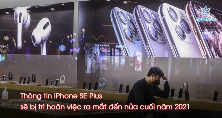 Thông tin iPhone SE Plus sẽ bị trì hoãn việc ra mắt đến nửa cuối năm 2021