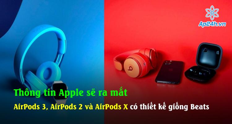 Thông tin Apple sẽ ra mắt AirPods 3, AirPods 2 và AirPods X có thiết kế giống Beats