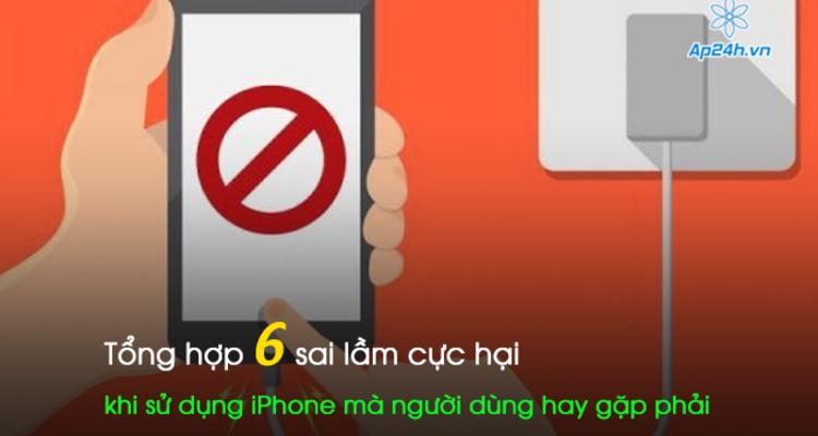 Tổng hợp 6 sai lầm cực hại khi sử dụng iPhone mà người dùng hay gặp phải