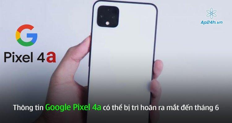 Thông tin Google Pixel 4a có thể bị trì hoãn ra mắt đến tháng 6
