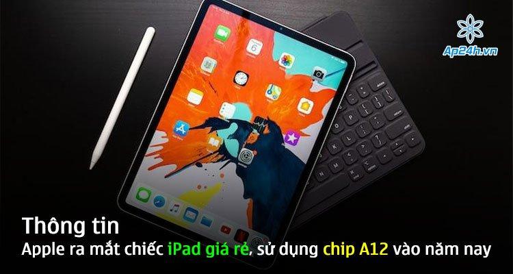 Thông tin Apple ra mắt chiếc iPad giá rẻ, sử dụng chip A12 vào năm nay