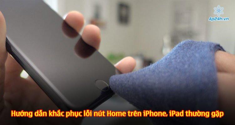 Hướng dẫn khắc phục lỗi nút Home trên iPhone, iPad thường gặp