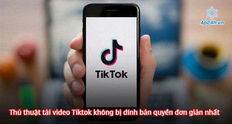 Thủ thuật tải video Tiktok không bị dính bản quyền đơn giản nhất