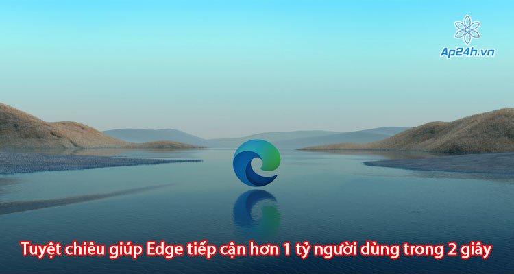Tuyệt chiêu giúp Edge tiếp cận hơn 1 tỷ người dùng trong 2 giây