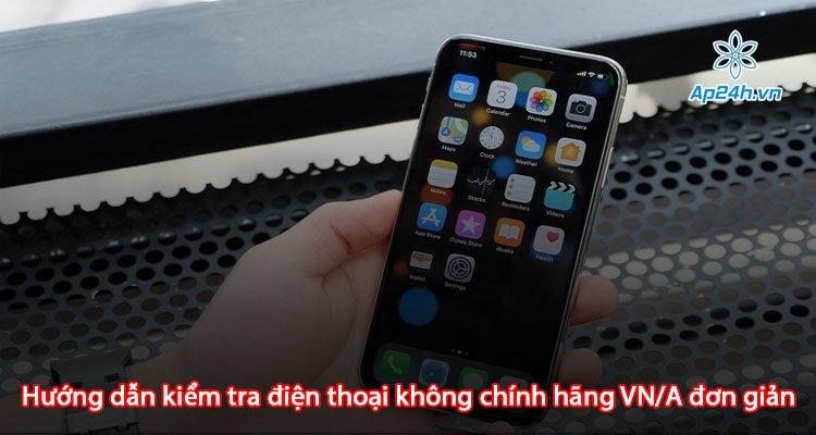 Hướng dẫn kiểm tra điện thoại không chính hãng VN/A đơn giản