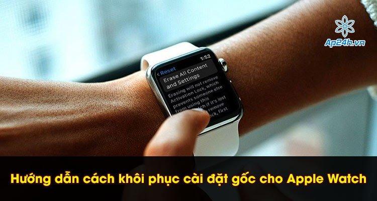 Hướng dẫn cách khôi phục cài đặt gốc cho Apple Watch chính xác nhất