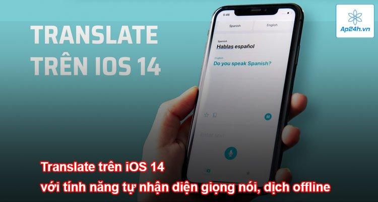 Translate trên iOS 14 với tính năng tự nhận diện giọng nói, dịch offline