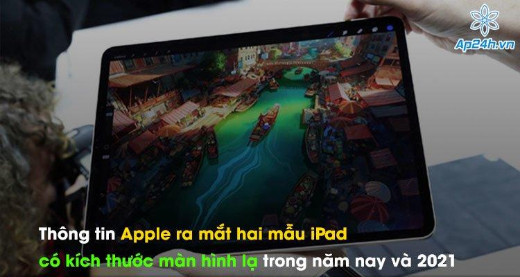 Thông tin Apple ra mắt hai mẫu iPad có kích thước màn hình lạ trong năm nay và 2021