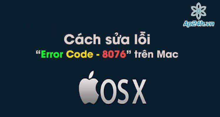 """Cách sửa lỗi """"Error Code - 8076"""" trên Mac nhanh chóng và đơn giản nhất"""