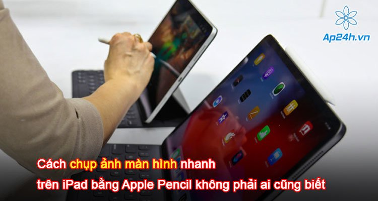 Cách chụp ảnh màn hình nhanh trên iPad bằng Apple Pencil không phải ai cũng biết