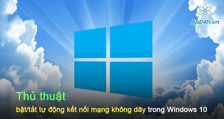Thủ thuật bật/tắt tự động kết nối mạng không dây trong Windows 10
